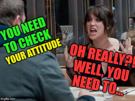 YOU NEED TO CHECK YOUR ATTITUDE OH REALLY?! WELL, YOU NEED TO... | made w/ Imgflip meme maker