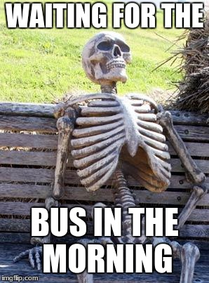 Waiting Skeleton Meme | WAITING FOR THE BUS IN THE MORNING | image tagged in memes,waiting skeleton | made w/ Imgflip meme maker