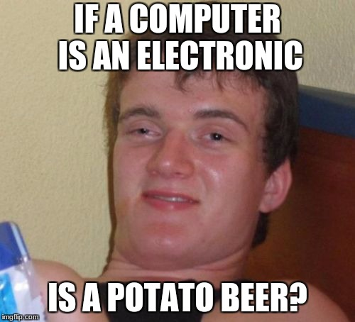 10 Guy Meme | IF A COMPUTER IS AN ELECTRONIC IS A POTATO BEER? | image tagged in memes,10 guy | made w/ Imgflip meme maker