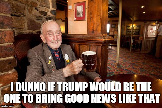 I DUNNO IF TRUMP WOULD BE THE ONE TO BRING GOOD NEWS LIKE THAT | made w/ Imgflip meme maker