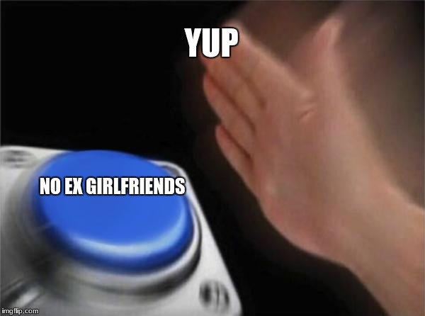 Blank Nut Button Meme | YUP NO EX GIRLFRIENDS | image tagged in memes,blank nut button | made w/ Imgflip meme maker
