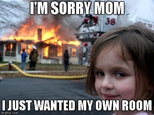Disaster Girl Meme | I'M SORRY MOM I JUST WANTED MY OWN ROOM | image tagged in memes,disaster girl | made w/ Imgflip meme maker