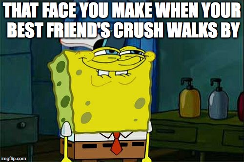Dont You Squidward Meme | THAT FACE YOU MAKE WHEN YOUR BEST FRIEND'S CRUSH WALKS BY | image tagged in memes,dont you squidward | made w/ Imgflip meme maker