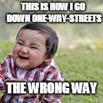 THIS IS HOW I GO DOWN ONE-WAY-STREETS THE WRONG WAY | made w/ Imgflip meme maker