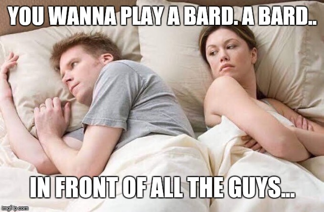 couple thinking bed | YOU WANNA PLAY A BARD. A BARD.. IN FRONT OF ALL THE GUYS... | image tagged in couple thinking bed | made w/ Imgflip meme maker