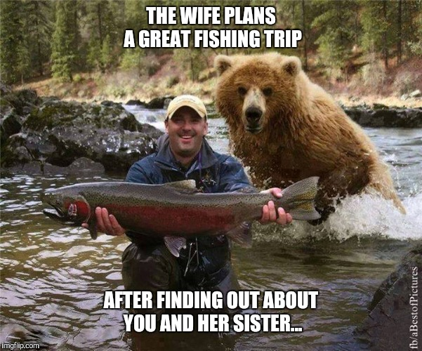 Fishing | THE WIFE PLANS A GREAT FISHING TRIP AFTER FINDING OUT ABOUT YOU AND HER SISTER... | image tagged in fishing | made w/ Imgflip meme maker
