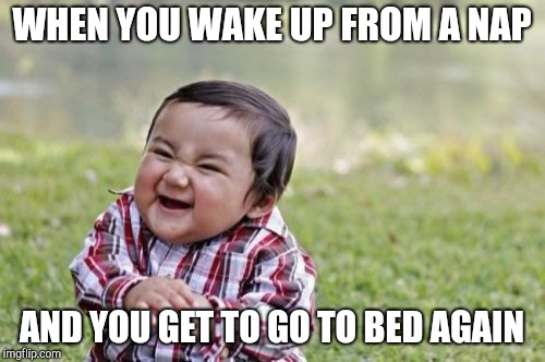 Evil Toddler Meme | WHEN YOU WAKE UP FROM A NAP AND YOU GET TO GO TO BED AGAIN | image tagged in memes,evil toddler | made w/ Imgflip meme maker