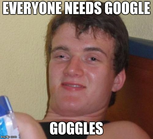 10 Guy Meme | EVERYONE NEEDS GOOGLE GOGGLES | image tagged in memes,10 guy | made w/ Imgflip meme maker