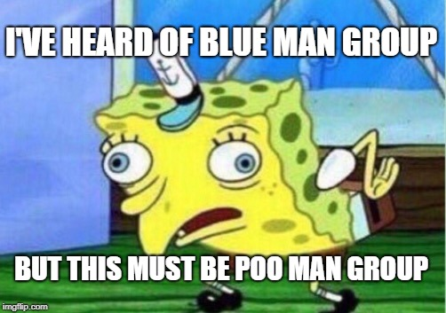 Mocking Spongebob Meme | I'VE HEARD OF BLUE MAN GROUP BUT THIS MUST BE POO MAN GROUP | image tagged in memes,mocking spongebob | made w/ Imgflip meme maker