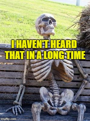 Waiting Skeleton Meme | I HAVEN'T HEARD THAT IN A LONG TIME | image tagged in memes,waiting skeleton | made w/ Imgflip meme maker