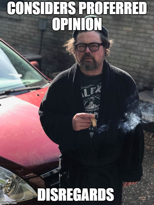 CONSIDERS PROFERRED OPINION DISREGARDS | image tagged in mike smoking | made w/ Imgflip meme maker