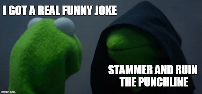 Evil Kermit Meme | I GOT A REAL FUNNY JOKE STAMMER AND RUIN THE PUNCHLINE | image tagged in memes,evil kermit | made w/ Imgflip meme maker