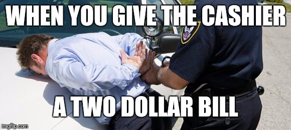arrest | WHEN YOU GIVE THE CASHIER A TWO DOLLAR BILL | image tagged in arrest | made w/ Imgflip meme maker