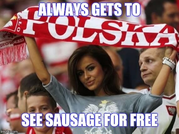 ALWAYS GETS TO SEE SAUSAGE FOR FREE | made w/ Imgflip meme maker