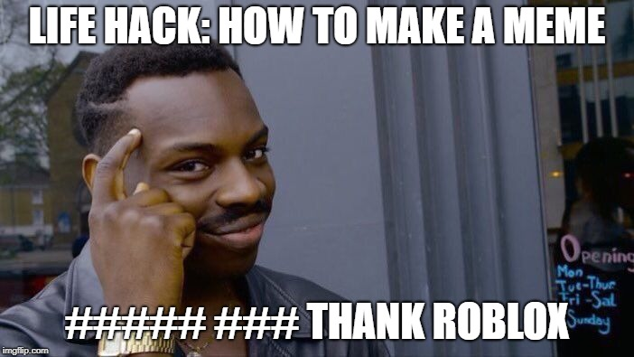 Roll Safe Think About It Meme | LIFE HACK: HOW TO MAKE A MEME ##### ### THANK ROBLOX | image tagged in memes,roll safe think about it | made w/ Imgflip meme maker