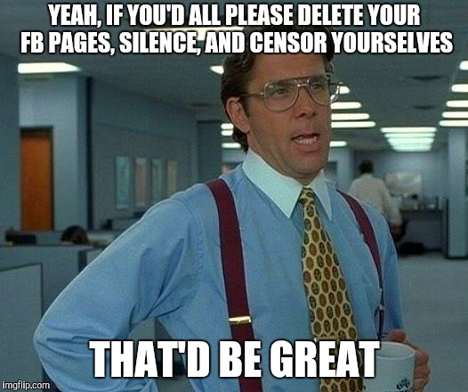 State sponsored news be like | YEAH, IF YOU'D ALL PLEASE DELETE YOUR FB PAGES, SILENCE, AND CENSOR YOURSELVES THAT'D BE GREAT | image tagged in memes,that would be great | made w/ Imgflip meme maker