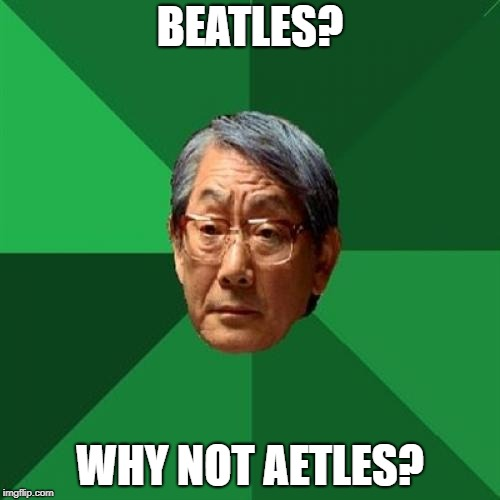 BEATLES? WHY NOT AETLES? | made w/ Imgflip meme maker
