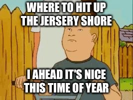 Bobby Hill | WHERE TO HIT UP THE JERSERY SHORE I AHEAD IT'S NICE THIS TIME OF YEAR | image tagged in bobby hill | made w/ Imgflip meme maker