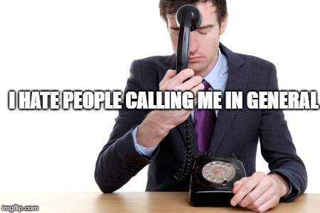 I HATE PEOPLE CALLING ME IN GENERAL | made w/ Imgflip meme maker