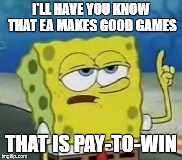 Ill Have You Know Spongebob | I'LL HAVE YOU KNOW THAT EA MAKES GOOD GAMES THAT IS PAY-TO-WIN | image tagged in memes,ill have you know spongebob | made w/ Imgflip meme maker