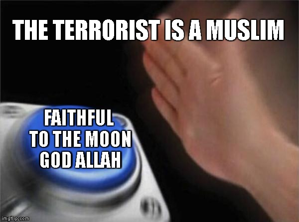 Blank Nut Button Meme | THE TERRORIST IS A MUSLIM FAITHFUL TO THE MOON GOD ALLAH | image tagged in memes,blank nut button | made w/ Imgflip meme maker