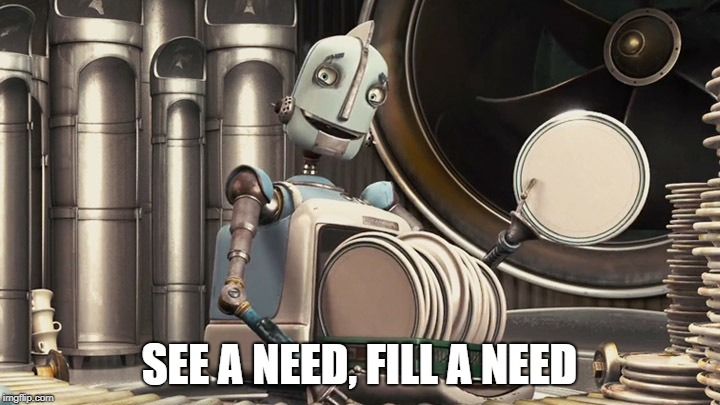 SEE A NEED, FILL A NEED | image tagged in robots,childhood ruined | made w/ Imgflip meme maker