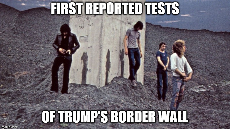 Trump's border wall gets its first test | FIRST REPORTED TESTS OF TRUMP'S BORDER WALL | image tagged in trump,wall,the who,urination,who's next | made w/ Imgflip meme maker