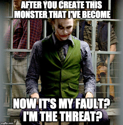 No mercy | AFTER YOU CREATE THIS MONSTER THAT I'VE BECOME NOW IT'S MY FAULT? I'M THE THREAT? | image tagged in joker | made w/ Imgflip meme maker