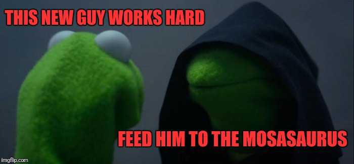 Evil Kermit Meme | THIS NEW GUY WORKS HARD FEED HIM TO THE MOSASAURUS | image tagged in memes,evil kermit | made w/ Imgflip meme maker
