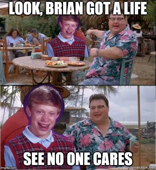 LOOK, BRIAN GOT A LIFE SEE NO ONE CARES | made w/ Imgflip meme maker