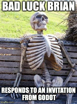 Godot's Invitation | BAD LUCK BRIAN RESPONDS TO AN INVITATION FROM GODOT | image tagged in memes,waiting skeleton,godot,waiting,invitation | made w/ Imgflip meme maker