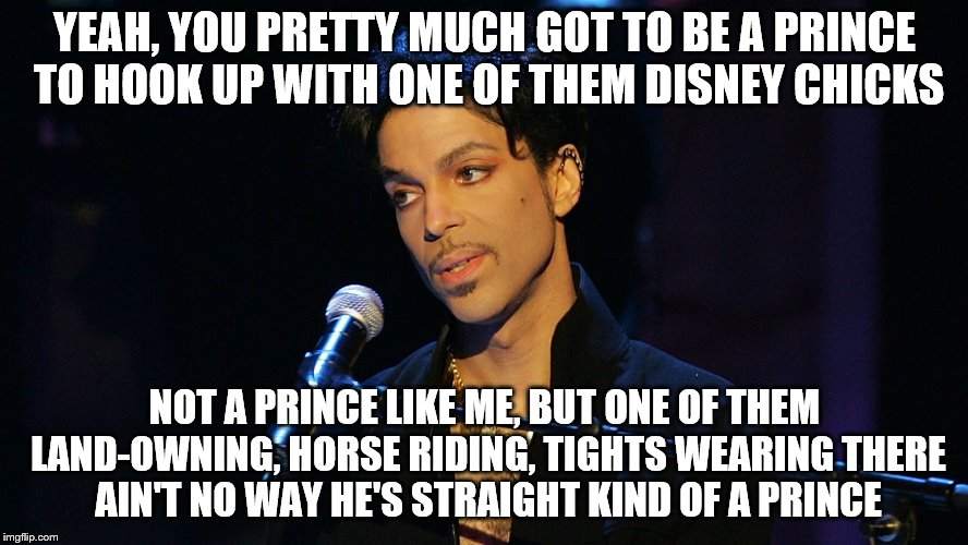 Not a real quote, but you know he thought it.  | YEAH, YOU PRETTY MUCH GOT TO BE A PRINCE TO HOOK UP WITH ONE OF THEM DISNEY CHICKS NOT A PRINCE LIKE ME, BUT ONE OF THEM LAND-OWNING, HORSE  | image tagged in memes,prince,disney princess | made w/ Imgflip meme maker