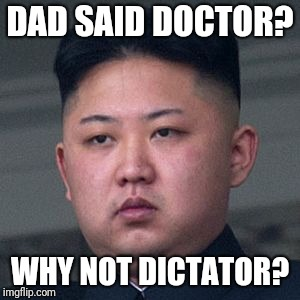 DAD SAID DOCTOR? WHY NOT DICTATOR? | made w/ Imgflip meme maker