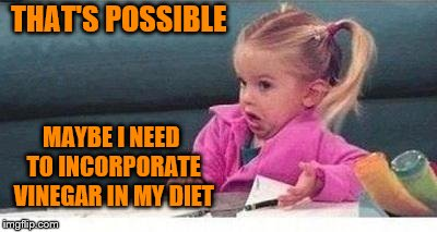 THAT'S POSSIBLE MAYBE I NEED TO INCORPORATE VINEGAR IN MY DIET | made w/ Imgflip meme maker