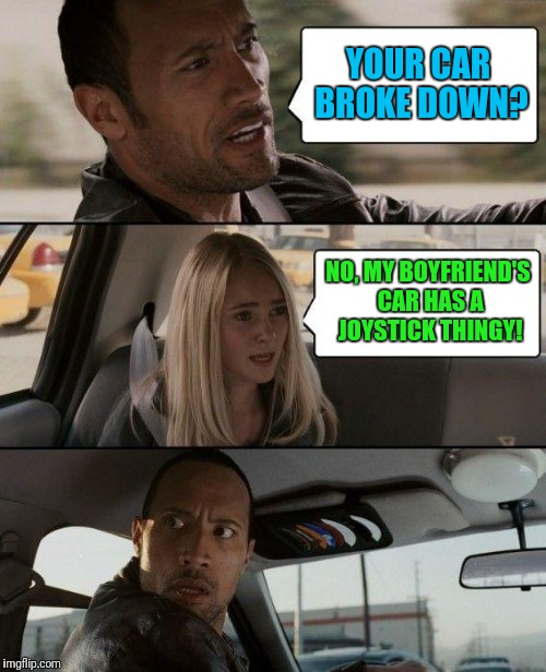 The 2nd Brake Pedal Doesn't Work Either | YOUR CAR BROKE DOWN? NO, MY BOYFRIEND'S CAR HAS A JOYSTICK THINGY! | image tagged in memes,the rock driving | made w/ Imgflip meme maker