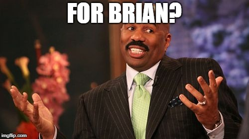 FOR BRIAN? | made w/ Imgflip meme maker