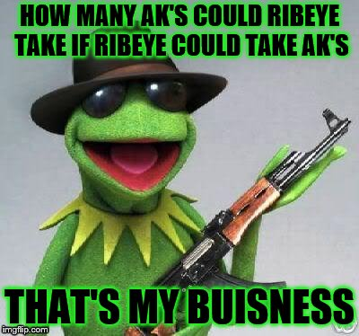 HOW MANY AK'S COULD RIBEYE TAKE IF RIBEYE COULD TAKE AK'S THAT'S MY BUISNESS | made w/ Imgflip meme maker