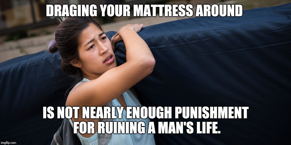Stained mattress  | DRAGING YOUR MATTRESS AROUND IS NOT NEARLY ENOUGH PUNISHMENT FOR RUINING A MAN'S LIFE. | image tagged in metoo,college liberal,feminism,feminist | made w/ Imgflip meme maker