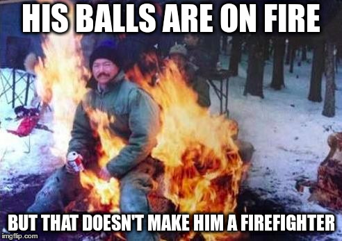 A tragedy at your school doesn't make you an expert | HIS BALLS ARE ON FIRE BUT THAT DOESN'T MAKE HIM A FIREFIGHTER | image tagged in memes,ligaf | made w/ Imgflip meme maker
