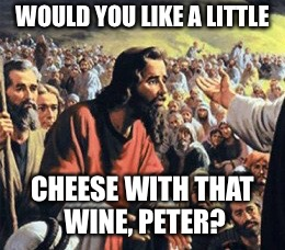 WOULD YOU LIKE A LITTLE CHEESE WITH THAT WINE, PETER? | made w/ Imgflip meme maker