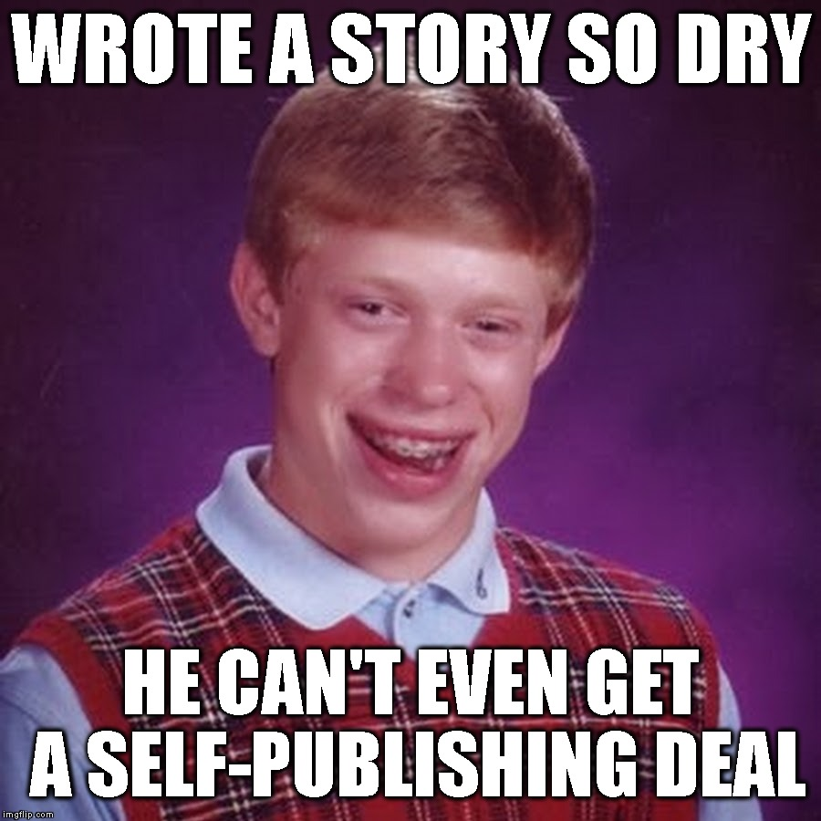 WROTE A STORY SO DRY HE CAN'T EVEN GET A SELF-PUBLISHING DEAL | made w/ Imgflip meme maker