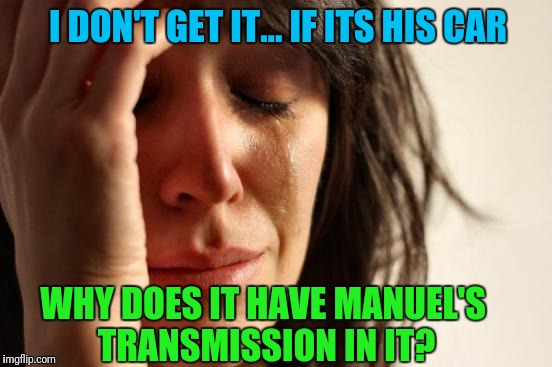 Who is Manuel? | I DON'T GET IT... IF ITS HIS CAR WHY DOES IT HAVE MANUEL'S TRANSMISSION IN IT? | image tagged in memes,first world problems | made w/ Imgflip meme maker