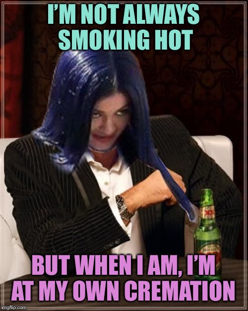 Kylie Most Interesting | I'M NOT ALWAYS SMOKING HOT BUT WHEN I AM, I'M AT MY OWN CREMATION | image tagged in kylie most interesting | made w/ Imgflip meme maker