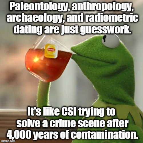 But Thats None Of My Business Meme | Paleontology, anthropology, archaeology, and radiometric dating are just guesswork. It's like CSI trying to solve a crime scene after 4,000  | image tagged in memes,kermit the frog,atheism,religion,bible,secularism | made w/ Imgflip meme maker