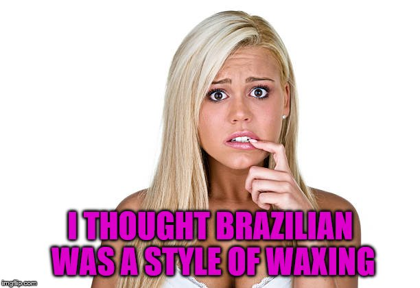 I THOUGHT BRAZILIAN WAS A STYLE OF WAXING | made w/ Imgflip meme maker
