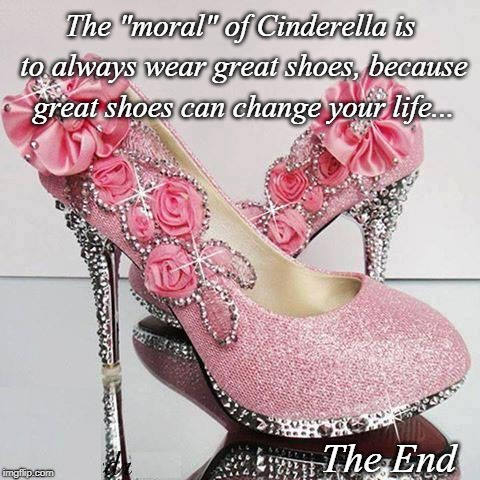 "Cinderella... | The ""moral"" of Cinderella is to always wear great shoes, because great shoes can change your life... The End 
