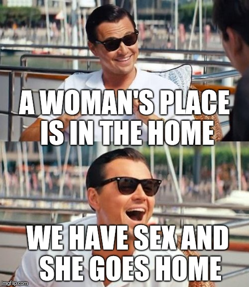 A WOMAN'S PLACE IS IN THE HOME WE HAVE SEX AND SHE GOES HOME | made w/ Imgflip meme maker
