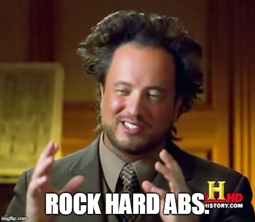 Ancient Aliens Meme | ROCK HARD ABS. | image tagged in memes,ancient aliens | made w/ Imgflip meme maker