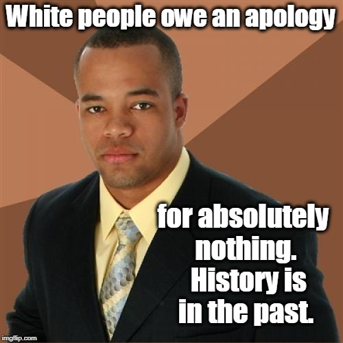 Successful Black Man Meme |  White people owe an apology; for absolutely nothing.  History is in the past. | image tagged in memes,successful black man,slavery,black people,white people,race | made w/ Imgflip meme maker