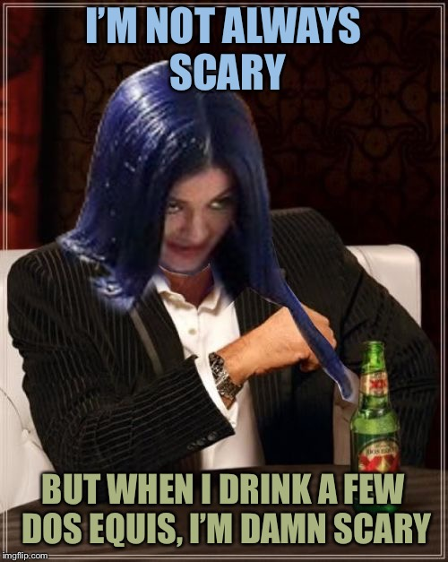Kylie Most Interesting | I'M NOT ALWAYS SCARY BUT WHEN I DRINK A FEW DOS EQUIS, I'M DAMN SCARY | image tagged in kylie most interesting | made w/ Imgflip meme maker
